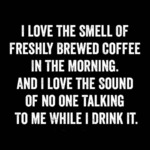 I Love The Smell Of Freshly Brewed Coffee...