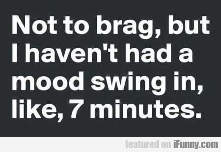 Not To Brag, But I Haven't Had A Mood Swing...