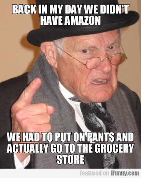 Back In My Day We Didn't Have Amazon - We Had To..