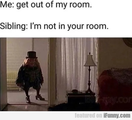 Me - Get Out Of My Room - Sibling - I'm Not..