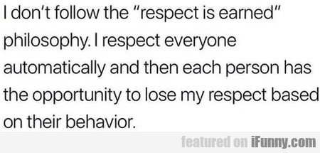I don't follow the respect is earned philosophy...