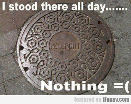 I Stood There All Day.... Nothing