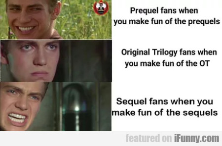 Prequel Fans When You Make Fun Of The Prequels...