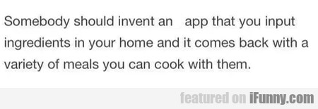 Somebody should invent an app that you...