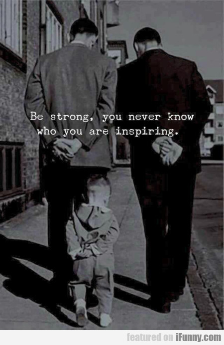 Be Strong, You Never Know Who You Are Inspiring...