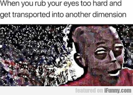 When you rub your eyes too hard and get...