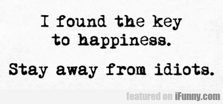 I Found The Key To Happiness. Stay Away From...