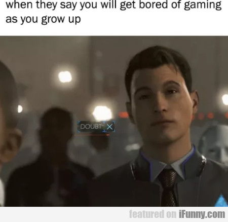 When they say you will get bored of gaming as...