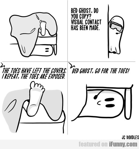 Bed Ghost, Do You Copy? Visual Contact Has Been...
