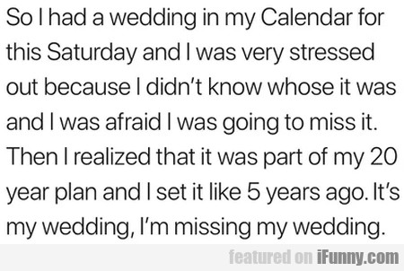 So I Had A Wedding In My Calendar For This...