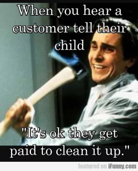 When You Hear A Customer Tell Their Child - It's..