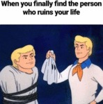 When You Finally Find The Person Who Ruins Your...