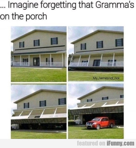 Imagine Forgetting That Gramma's On The Porch...