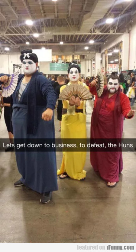 Lets get down to business, to defeat, the Huns...