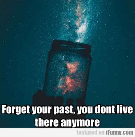 Forget Your Past, You Don't Live There Anymore...