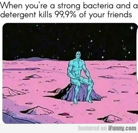 When You're A Strong Bacteria And A Detergent...