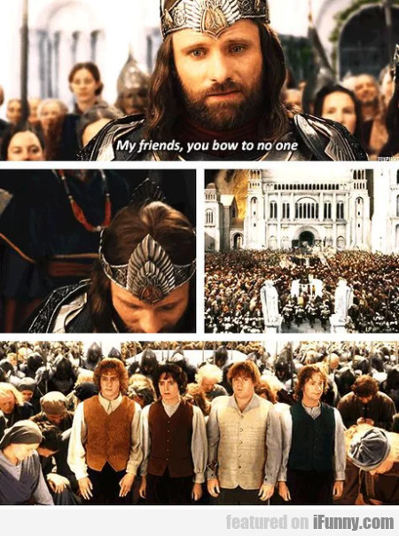 My friends, you bow to no one...