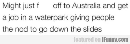 Might Just F Off To Australia And Get A Job In A..