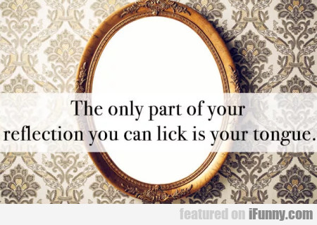 The Only Part Of Your Reflection You Can Lick...