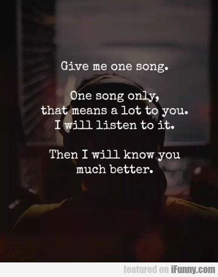 Give Me One Song  One Song Only, That Means    | iFunny com