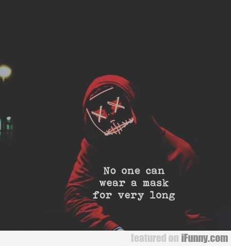 No One Can Wear A Mask For Very Long...