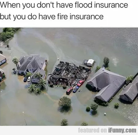 When You Don't Have Flood Insurance But You Do...