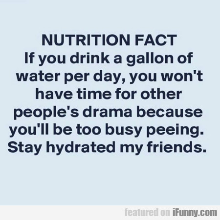 Nutrition Fact - If You Drink A Gallon Of Water...