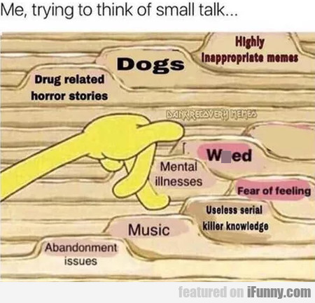 Me, Trying To Think Of Small Talk...