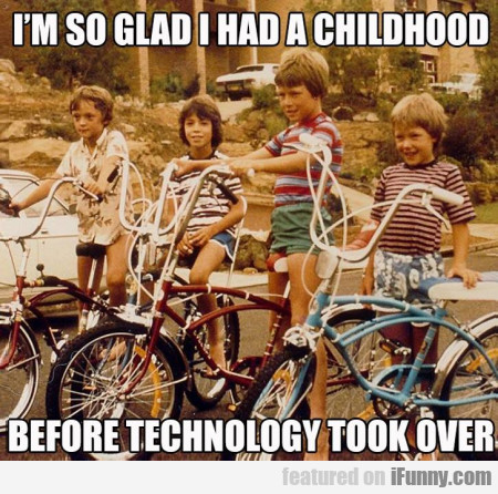 I'm So Glad I Had A Childhood Before Techonology..