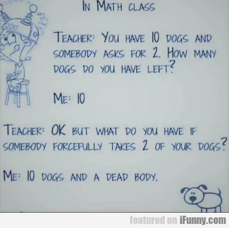 In Math Class - Teacher - You Have 10 Dogs And...