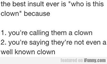 The Best Insult Ever Is Who Is This Clown...