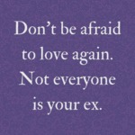 Don't Be Afraid To Love Again. Not Everyone Is...