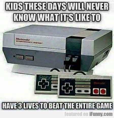 Kids These Days Will Never Know What It's Like...