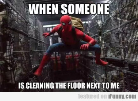 When Someone Is Cleaning The Floor Next To Me