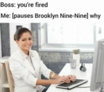 Boss - You're Fired - Me - Pauses Brooklyn Nine...