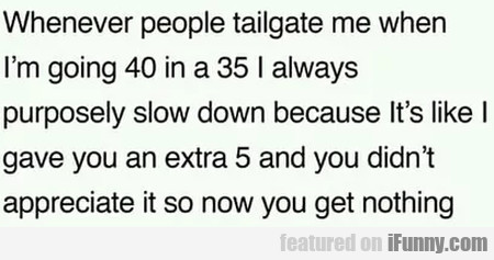 Whenever People Tailgate Me When I'm Going 40...