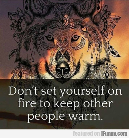 Don't Set Yourself On Fire To Keep Other...