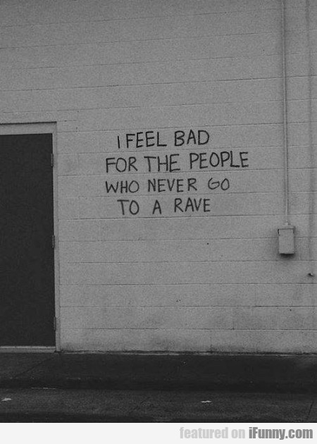 I Feel Bad For The People Who Never Go To A Rave