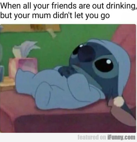 When All Your Friends Are Out Drinking, But Your..