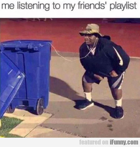 Me Listening To My Friend's Playlist...