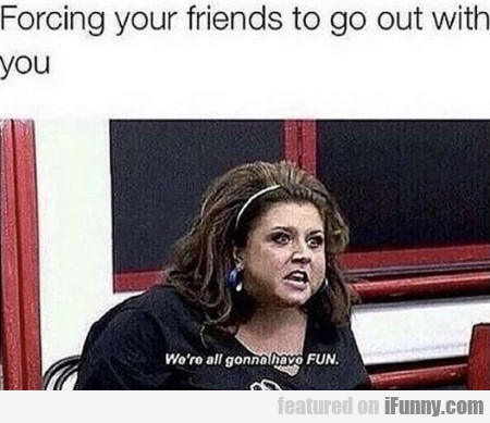 Forcing Your Friends To Go Out With You...