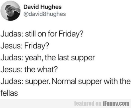 Judas: Still On For Friday? - Jesus: Friday?