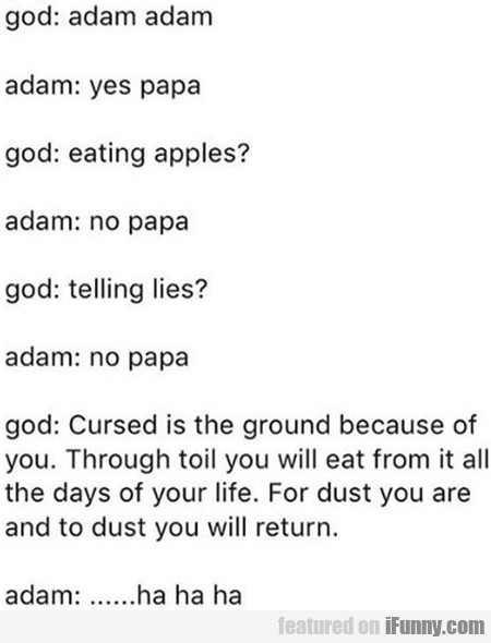 God: Adam Adam - Adam: Yes Papa - God: Eating...