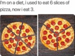 I'm On A Diet, I Used To Eat 6 Slices Of...