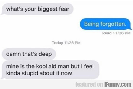What's your biggest fear - Being forgotten..