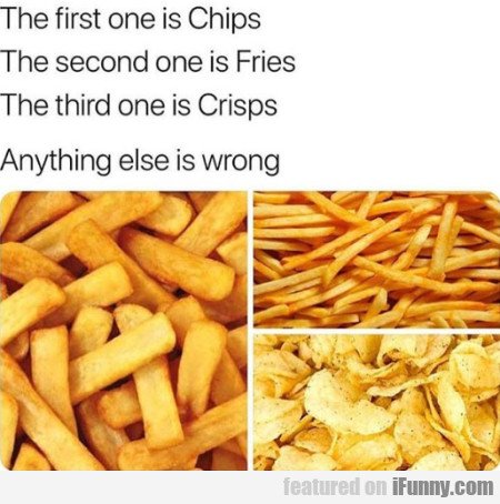 The First One Is Chips - The Second One Is Fries..