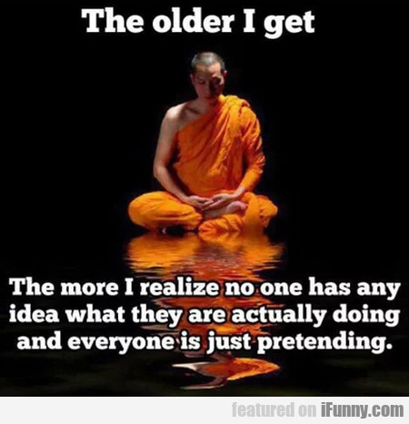 The Older I Get The More I Realize No One Has...