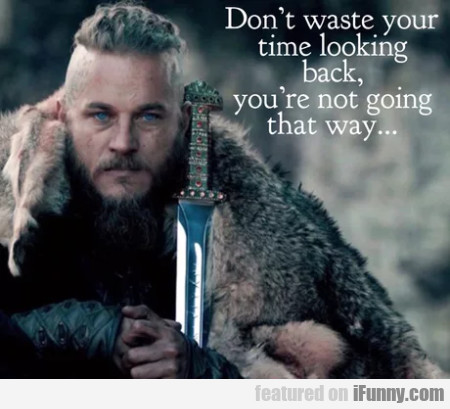 Don't Waste Your Time Looking Back, You're Not...