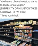 You Have A Choice Houston, Starve To Death...