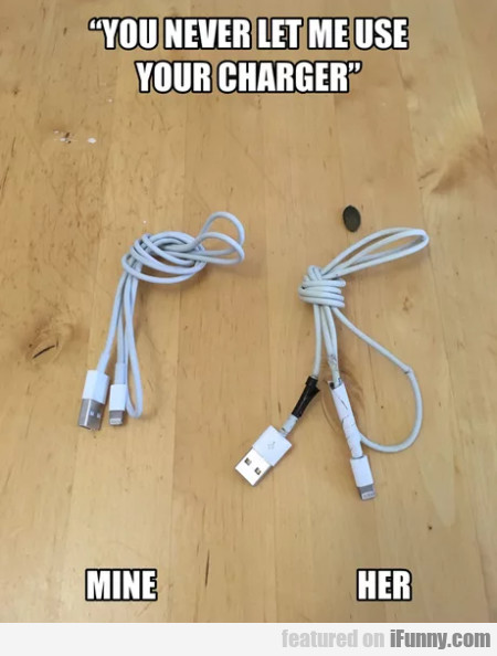 You Never Let Me Use Your Charger - Mine - Her...